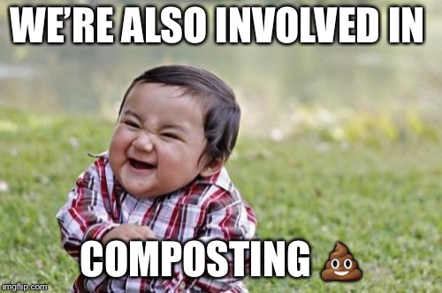 Evil Toddler Meme | WE'RE ALSO INVOLVED IN COMPOSTING  | image tagged in memes,evil toddler | made w/ Imgflip meme maker