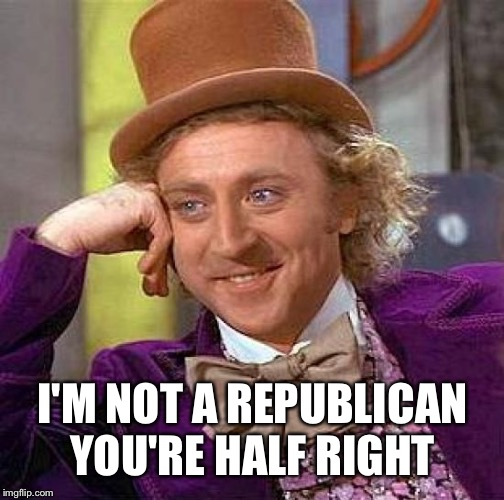 Creepy Condescending Wonka Meme | I'M NOT A REPUBLICAN YOU'RE HALF RIGHT | image tagged in memes,creepy condescending wonka | made w/ Imgflip meme maker