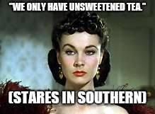 """WE ONLY HAVE UNSWEETENED TEA."" (STARES IN SOUTHERN) 
