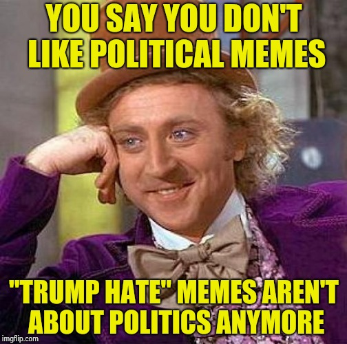 "Creepy Condescending Wonka Meme | YOU SAY YOU DON'T LIKE POLITICAL MEMES ""TRUMP HATE"" MEMES AREN'T ABOUT POLITICS ANYMORE 