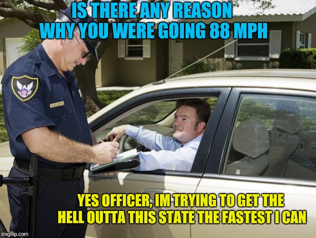 F*CK Alabama | IS THERE ANY REASON WHY YOU WERE GOING 88 MPH YES OFFICER, IM TRYING TO GET THE HELL OUTTA THIS STATE THE FASTEST I CAN | image tagged in speeding ticket | made w/ Imgflip meme maker