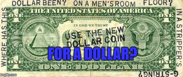 dollar | FOR A DOLLAR? | image tagged in dollar | made w/ Imgflip meme maker