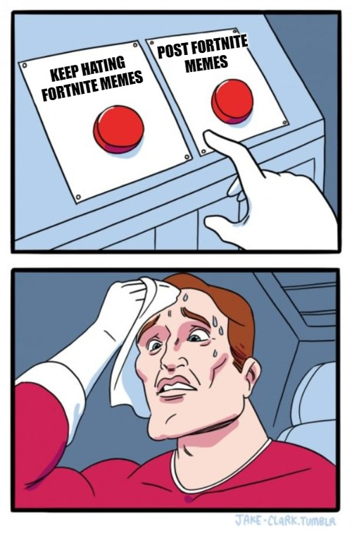 Two Buttons Meme | KEEP HATING FORTNITE MEMES POST FORTNITE MEMES | image tagged in memes,two buttons | made w/ Imgflip meme maker