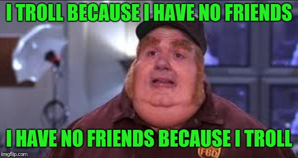 I TROLL BECAUSE I HAVE NO FRIENDS I HAVE NO FRIENDS BECAUSE I TROLL | made w/ Imgflip meme maker