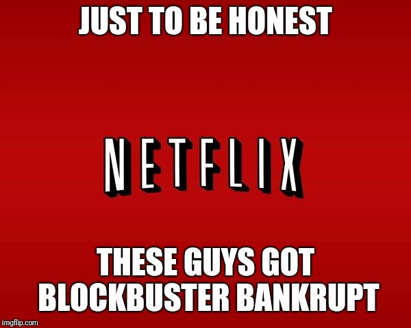 scumbag netflix | JUST TO BE HONEST THESE GUYS GOT BLOCKBUSTER BANKRUPT | image tagged in scumbag netflix,netflix,blockbuster,memes | made w/ Imgflip meme maker