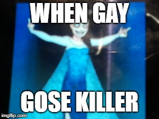 WHEN GAY GOSE KILLER | image tagged in jeff elsa | made w/ Imgflip meme maker