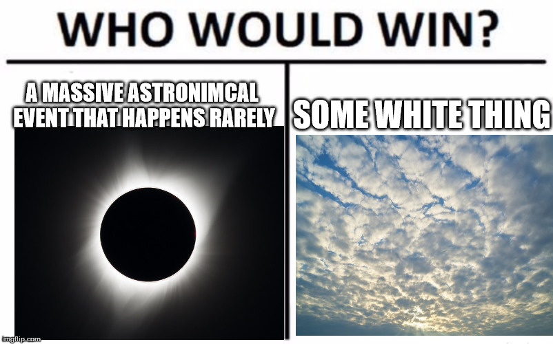 Who Would Win? Meme | A MASSIVE ASTRONIMCAL EVENT THAT HAPPENS RARELY SOME WHITE THING | image tagged in memes,who would win | made w/ Imgflip meme maker