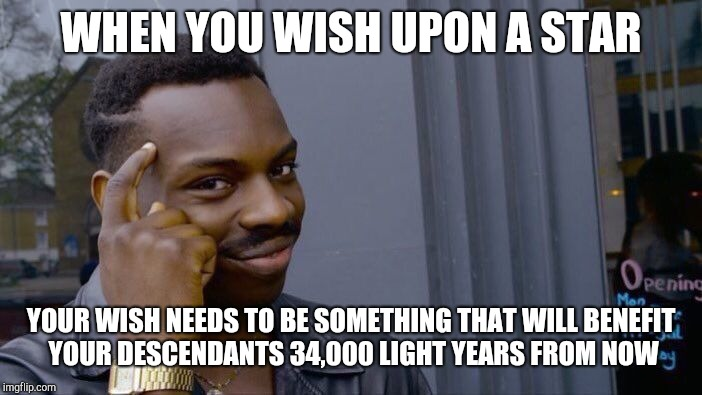 Roll Safe Think About It Meme | WHEN YOU WISH UPON A STAR YOUR WISH NEEDS TO BE SOMETHING THAT WILL BENEFIT YOUR DESCENDANTS 34,000 LIGHT YEARS FROM NOW | image tagged in memes,roll safe think about it | made w/ Imgflip meme maker