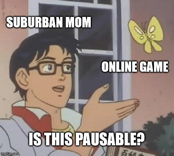 Is This A Pigeon Meme | SUBURBAN MOM ONLINE GAME IS THIS PAUSABLE? | image tagged in memes,is this a pigeon | made w/ Imgflip meme maker
