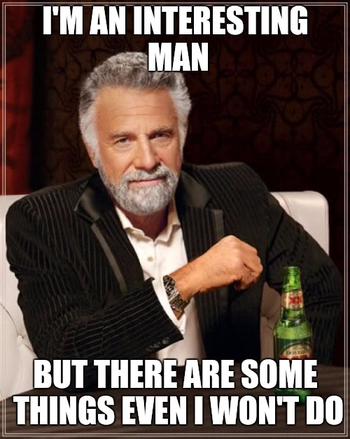 The Most Interesting Man In The World Meme | I'M AN INTERESTING MAN BUT THERE ARE SOME THINGS EVEN I WON'T DO | image tagged in memes,the most interesting man in the world | made w/ Imgflip meme maker