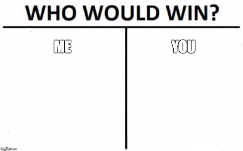 Who Would Win? Meme | ME YOU | image tagged in memes,who would win | made w/ Imgflip meme maker