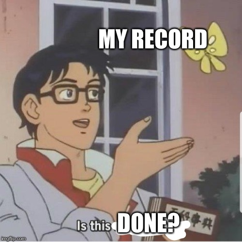 Butterfly man | MY RECORD DONE? | image tagged in butterfly man | made w/ Imgflip meme maker