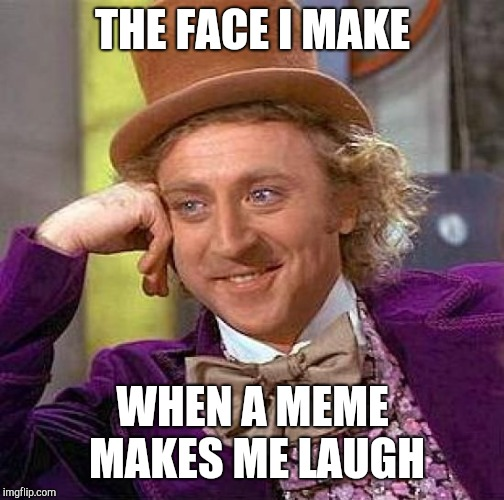 Creepy Condescending Wonka Meme | THE FACE I MAKE WHEN A MEME MAKES ME LAUGH | image tagged in memes,creepy condescending wonka | made w/ Imgflip meme maker