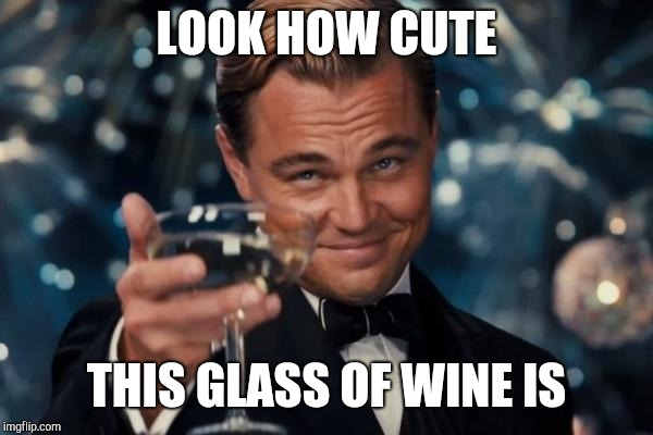 Leonardo Dicaprio Cheers Meme | LOOK HOW CUTE THIS GLASS OF WINE IS | image tagged in memes,leonardo dicaprio cheers | made w/ Imgflip meme maker