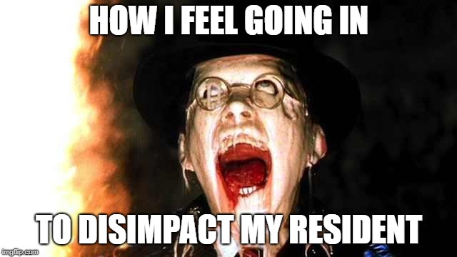 Nursing home | HOW I FEEL GOING IN TO DISIMPACT MY RESIDENT | image tagged in nursing home | made w/ Imgflip meme maker