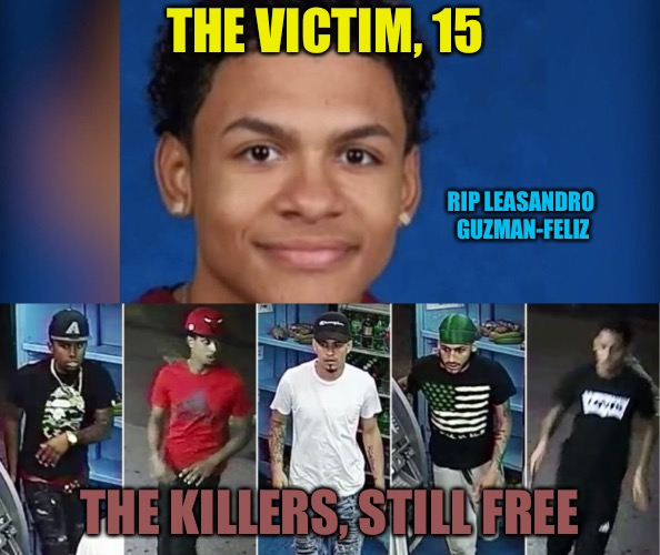 Watch Yo Ass  | THE VICTIM, 15 THE KILLERS, STILL FREE RIP LEASANDRO GUZMAN-FELIZ | image tagged in killer,murder,lies,drugs,gang,victim | made w/ Imgflip meme maker