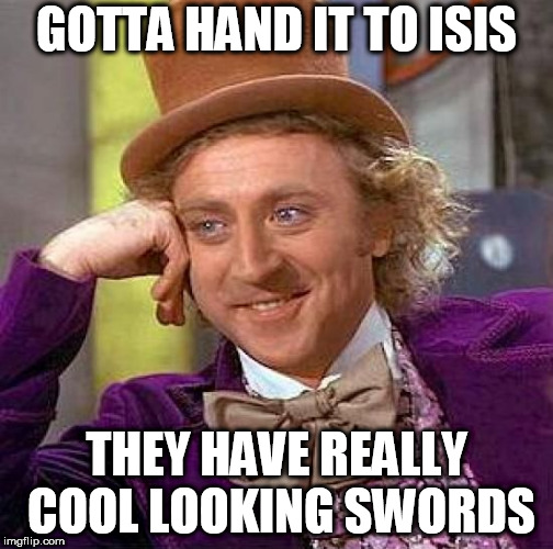 Creepy Condescending Wonka Meme | GOTTA HAND IT TO ISIS THEY HAVE REALLY COOL LOOKING SWORDS | image tagged in memes,creepy condescending wonka,isis,isil,sword,swords | made w/ Imgflip meme maker