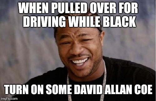 Yo Dawg Heard You Meme | WHEN PULLED OVER FOR DRIVING WHILE BLACK TURN ON SOME DAVID ALLAN COE | image tagged in memes,yo dawg heard you | made w/ Imgflip meme maker