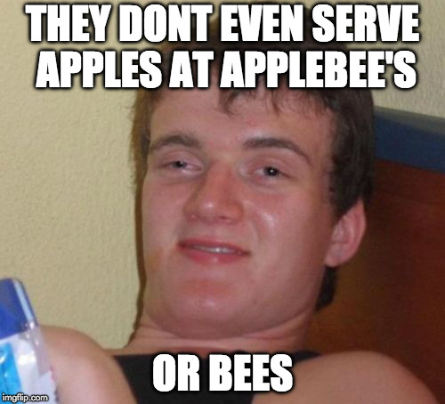 What's up with that? | THEY DONT EVEN SERVE APPLES AT APPLEBEE'S OR BEES | image tagged in memes,10 guy,apple,applebees,bees,false advertising | made w/ Imgflip meme maker