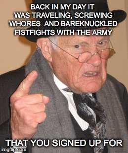 BACK IN MY DAY IT WAS TRAVELING, SCREWING W**RES  AND BAREKNUCKLED FISTFIGHTS WITH THE ARMY THAT YOU SIGNED UP FOR | made w/ Imgflip meme maker