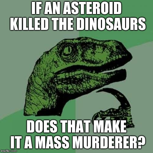 Philosoraptor Meme | IF AN ASTEROID KILLED THE DINOSAURS DOES THAT MAKE IT A MASS MURDERER? | image tagged in memes,philosoraptor | made w/ Imgflip meme maker