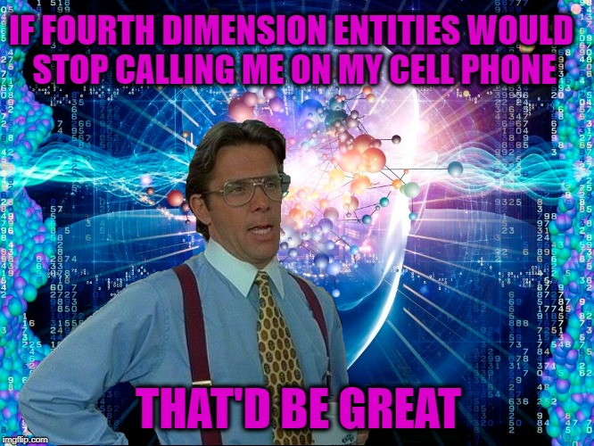 Typical Day | IF FOURTH DIMENSION ENTITIES WOULD STOP CALLING ME ON MY CELL PHONE THAT'D BE GREAT | image tagged in funny memes,that would be great,4th dimension,whatever | made w/ Imgflip meme maker