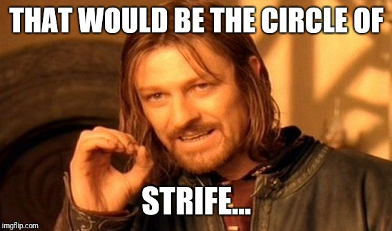 One Does Not Simply Meme | THAT WOULD BE THE CIRCLE OF STRIFE... | image tagged in memes,one does not simply | made w/ Imgflip meme maker