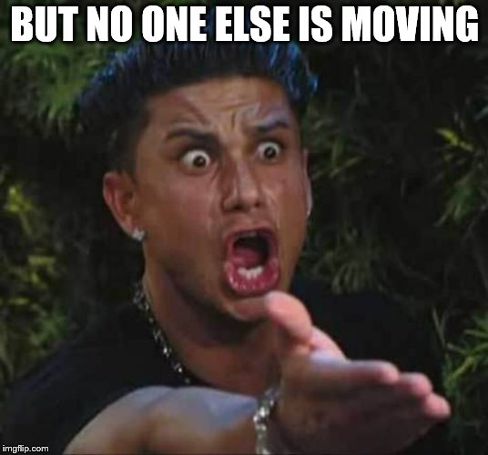 BUT NO ONE ELSE IS MOVING | made w/ Imgflip meme maker