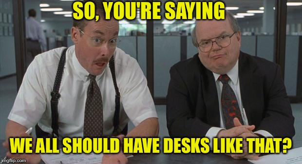 SO, YOU'RE SAYING WE ALL SHOULD HAVE DESKS LIKE THAT? | made w/ Imgflip meme maker