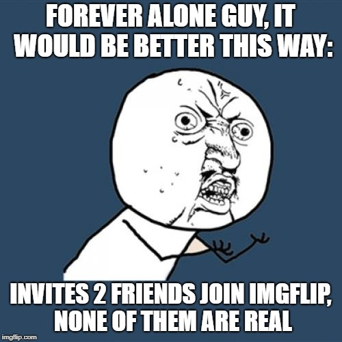 Y U No Meme | FOREVER ALONE GUY, IT WOULD BE BETTER THIS WAY: INVITES 2 FRIENDS JOIN IMGFLIP, NONE OF THEM ARE REAL | image tagged in memes,y u no | made w/ Imgflip meme maker