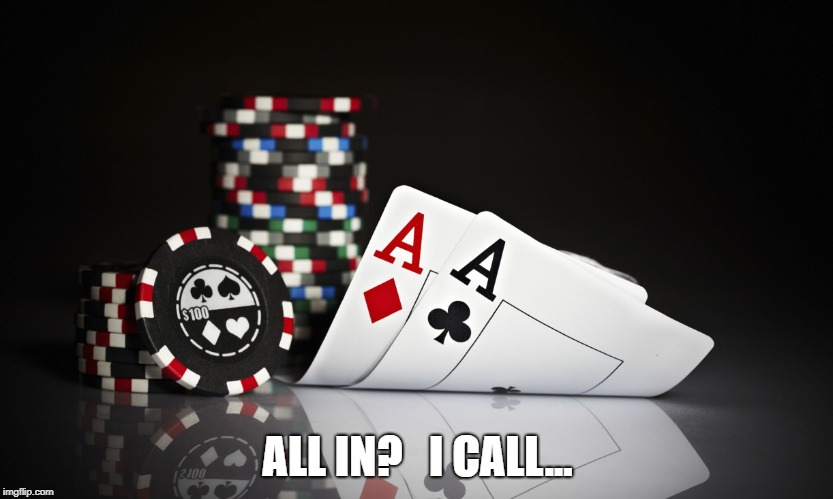 poker | ALL IN?   I CALL... | image tagged in poker,texas holdem,gambling,pocket aces | made w/ Imgflip meme maker