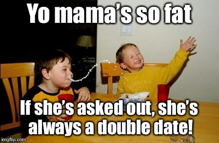 Even if it's just one guy | Yo mama's so fat If she's asked out, she's always a double date! | image tagged in memes,yo mamas so fat,double date,funny memes | made w/ Imgflip meme maker