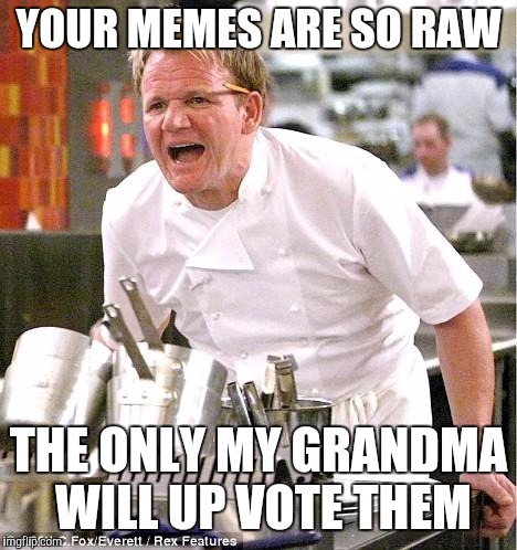 Chef Gordon Ramsay | YOUR MEMES ARE SO RAW THE ONLY MY GRANDMA WILL UP VOTE THEM | image tagged in memes,chef gordon ramsay | made w/ Imgflip meme maker