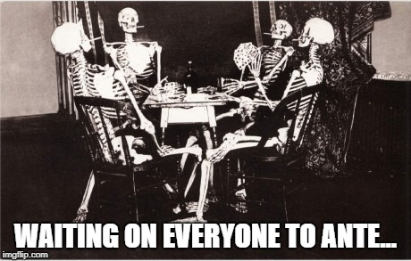 WAITING ON EVERYONE TO ANTE... | image tagged in poker,ante up,gambling | made w/ Imgflip meme maker