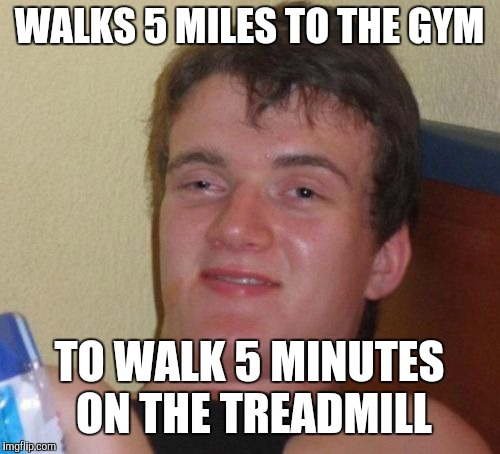 10 Guy | WALKS 5 MILES TO THE GYM TO WALK 5 MINUTES ON THE TREADMILL | image tagged in memes,10 guy | made w/ Imgflip meme maker