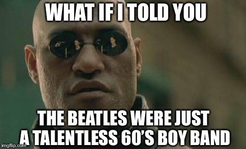 Matrix Morpheus Meme | WHAT IF I TOLD YOU THE BEATLES WERE JUST A TALENTLESS 60'S BOY BAND | image tagged in memes,matrix morpheus,the beatles | made w/ Imgflip meme maker