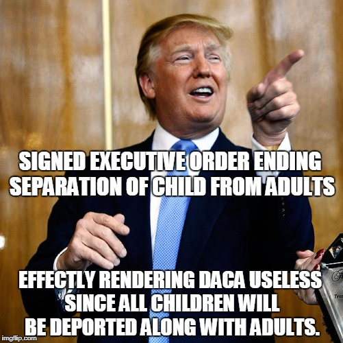 Trolling Liberals: Level Expert | SIGNED EXECUTIVE ORDER ENDING SEPARATION OF CHILD FROM ADULTS EFFECTLY RENDERING DACA USELESS SINCE ALL CHILDREN WILL BE DEPORTED ALONG WITH | image tagged in donald trump,immigration,daca | made w/ Imgflip meme maker
