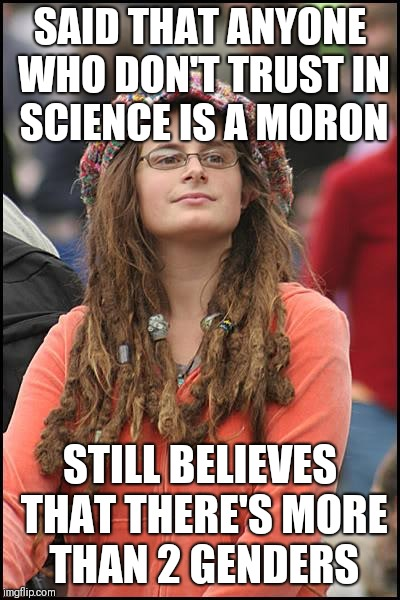 College Liberal Meme | SAID THAT ANYONE WHO DON'T TRUST IN SCIENCE IS A MORON STILL BELIEVES THAT THERE'S MORE THAN 2 GENDERS | image tagged in memes,college liberal | made w/ Imgflip meme maker