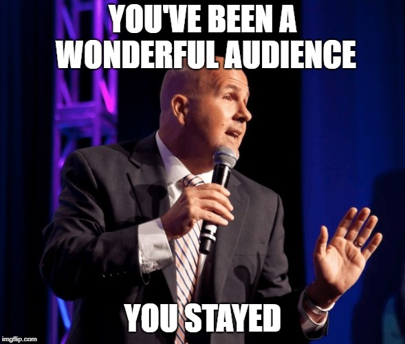 YOU'VE BEEN A WONDERFUL AUDIENCE YOU STAYED | image tagged in generic motivational speaker | made w/ Imgflip meme maker