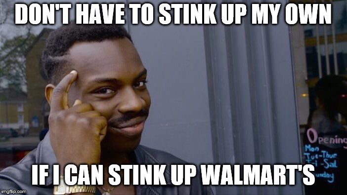 Roll Safe Think About It Meme | DON'T HAVE TO STINK UP MY OWN IF I CAN STINK UP WALMART'S | image tagged in memes,roll safe think about it | made w/ Imgflip meme maker