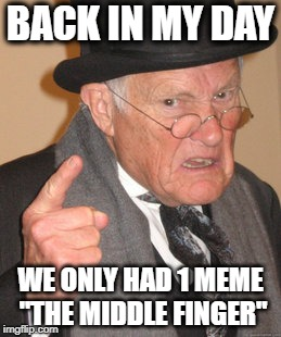 "Back In My Day The Meme Finger | BACK IN MY DAY WE ONLY HAD 1 MEME ""THE MIDDLE FINGER"" 