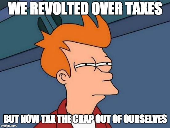 republican fry | WE REVOLTED OVER TAXES BUT NOW TAX THE CRAP OUT OF OURSELVES | image tagged in memes,futurama fry,taxes | made w/ Imgflip meme maker