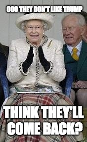 queen hopes for colonies | OOO THEY DON'T LIKE TRUMP THINK THEY'LL COME BACK? | image tagged in queen,colonialism,independence day | made w/ Imgflip meme maker