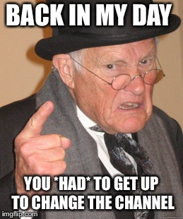 None of this remote control malarkey! | BACK IN MY DAY YOU *HAD* TO GET UP TO CHANGE THE CHANNEL | image tagged in memes,back in my day | made w/ Imgflip meme maker