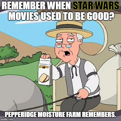 REMEMBER WHEN STAR WARS MOVIES USED TO BE GOOD? PEPPERIDGE MOISTURE FARM REMEMBERS. STAR WARS | made w/ Imgflip meme maker