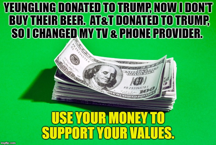 MONEY AND VALUES | YEUNGLING DONATED TO TRUMP, NOW I DON'T BUY THEIR BEER.  AT&T DONATED TO TRUMP, SO I CHANGED MY TV & PHONE PROVIDER. USE YOUR MONEY TO SUPPO | image tagged in donald trump,money,values | made w/ Imgflip meme maker