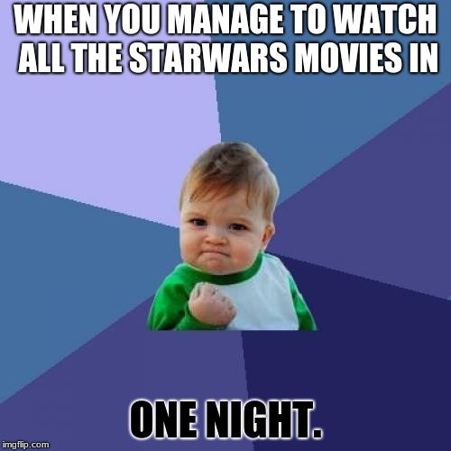 Success Kid Meme | WHEN YOU MANAGE TO WATCH ALL THE STARWARS MOVIES IN ONE NIGHT. | image tagged in memes,success kid | made w/ Imgflip meme maker