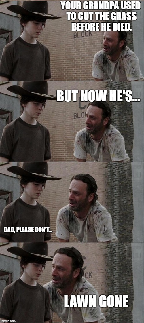 Rick and Carl Long Meme | YOUR GRANDPA USED TO CUT THE GRASS BEFORE HE DIED, BUT NOW HE'S... DAD, PLEASE DON'T... LAWN GONE | image tagged in memes,rick and carl long | made w/ Imgflip meme maker