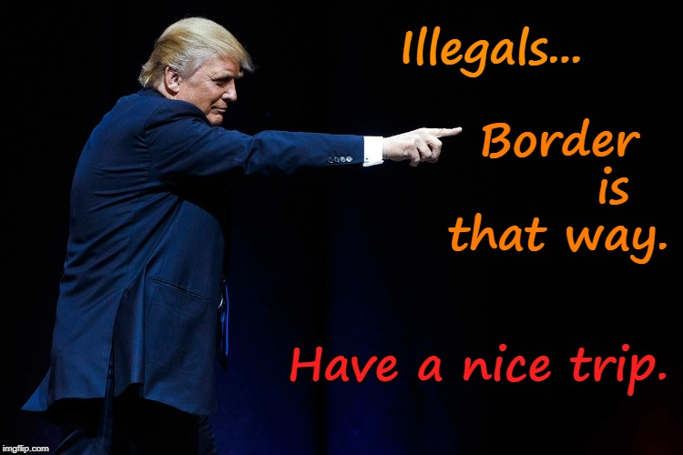 Trump Points To Border | Illegals... Have a nice trip. Border       is that way. | image tagged in illegal aliens,liberals,legal immigration | made w/ Imgflip meme maker