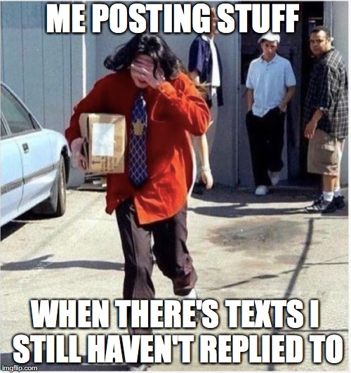 Today's life | ME POSTING STUFF WHEN THERE'S TEXTS I STILL HAVEN'T REPLIED TO | image tagged in memes,funny,funny memes,too funny,texts,millennials | made w/ Imgflip meme maker